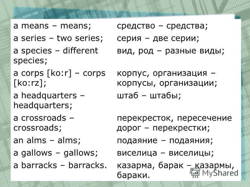 a means – means;средство – средства; a series – two series;серия – две серии; a species – different species; вид, род – разные виды; a corps [ko:r] – corps [ko:rz]; корпус, организация – корпусы, организации; a headquarters – headquarters; штаб – шта