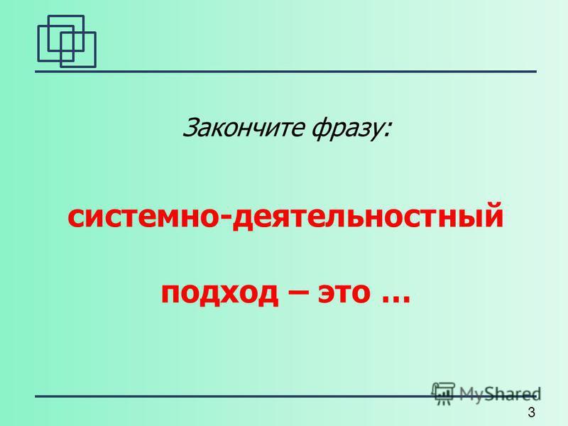3 Закончите фразу: системно-деятельностный подход – это …
