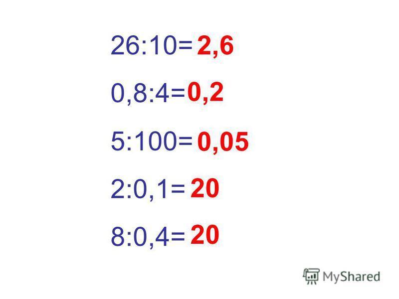 26:10= 0,8:4= 5:100= 2:0,1= 8:0,4= 2,6 0,2 0,05 20