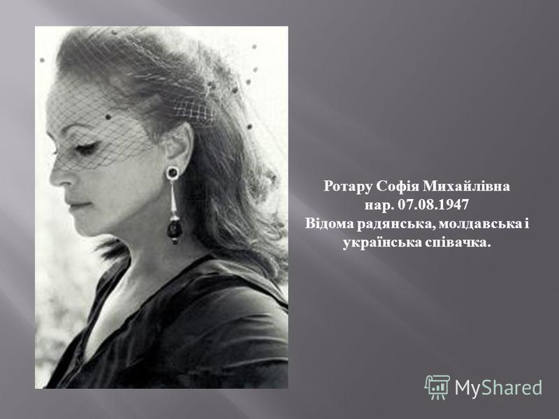 Ротару Софія Михайлівна нар. 07.08.1947 Відома радянська, молдавська і українська співачка.