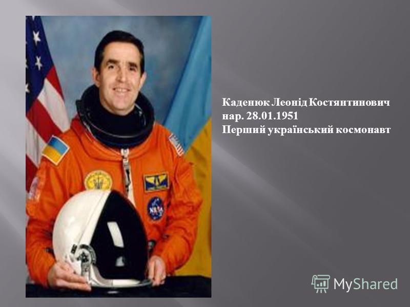 Каденюк Леонід Костянтинович на p. 28.01.1951 Перший український космонавт