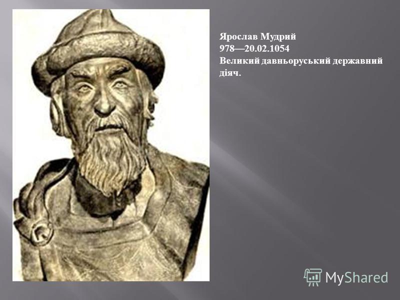 Ярослав Мудрий 97820.02.1054 Великий давньоруський державний діяч.