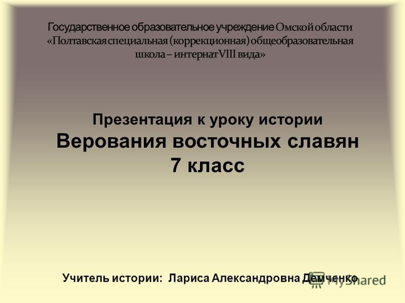 Презентация к уроку истории Верования восточных славян 7 класс Учитель истории: Лариса Александровна Демченко