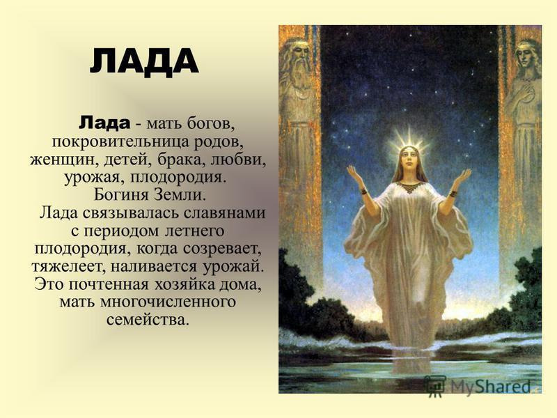 Лада - мать богов, покровительница родов, женщин, детей, брака, любви, урожая, плодородия. Богиня Земли. Лада связывалась славянами с периодом летнего плодородия, когда созревает, тяжелеет, наливается урожай. Это почтенная хозяйка дома, мать многочис