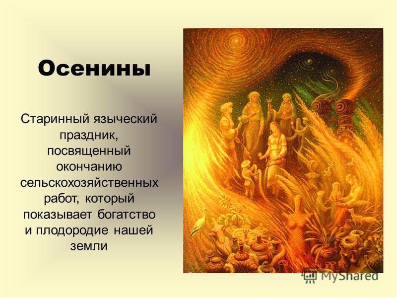 Осенины Старинный языческий праздник, посвященный окончанию сельскохозяйственных работ, который показывает богатство и плодородие нашей земли