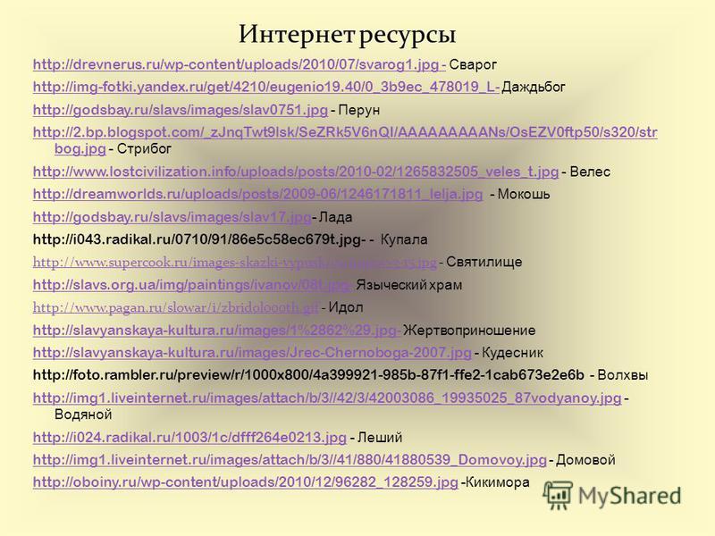 Интернет ресурсы http://drevnerus.ru/wp-content/uploads/2010/07/svarog1. jpg -http://drevnerus.ru/wp-content/uploads/2010/07/svarog1. jpg - Сварог http://img-fotki.yandex.ru/get/4210/eugenio19.40/0_3b9ec_478019_L-http://img-fotki.yandex.ru/get/4210/e