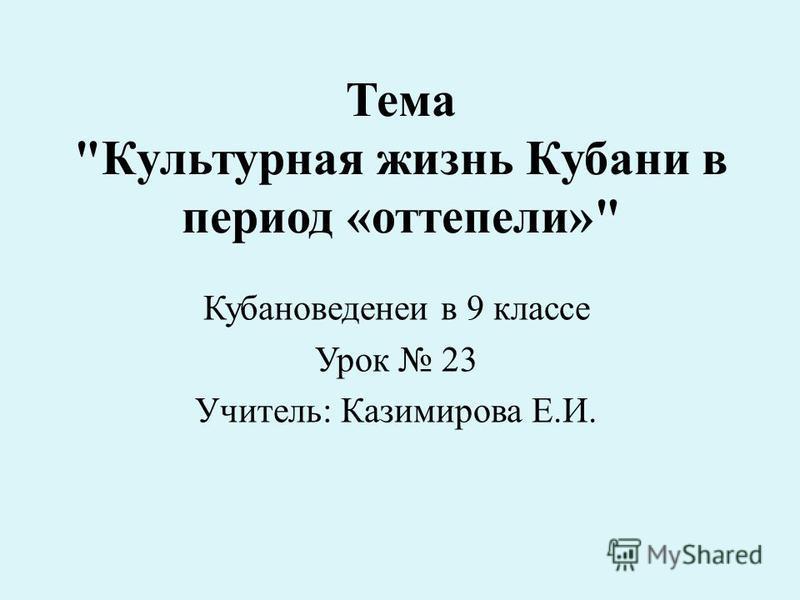 Тема Культурная жизнь Кубани в период «оттепели» Кубановеденеи в 9 классе Урок 23 Учитель: Казимирова Е.И.