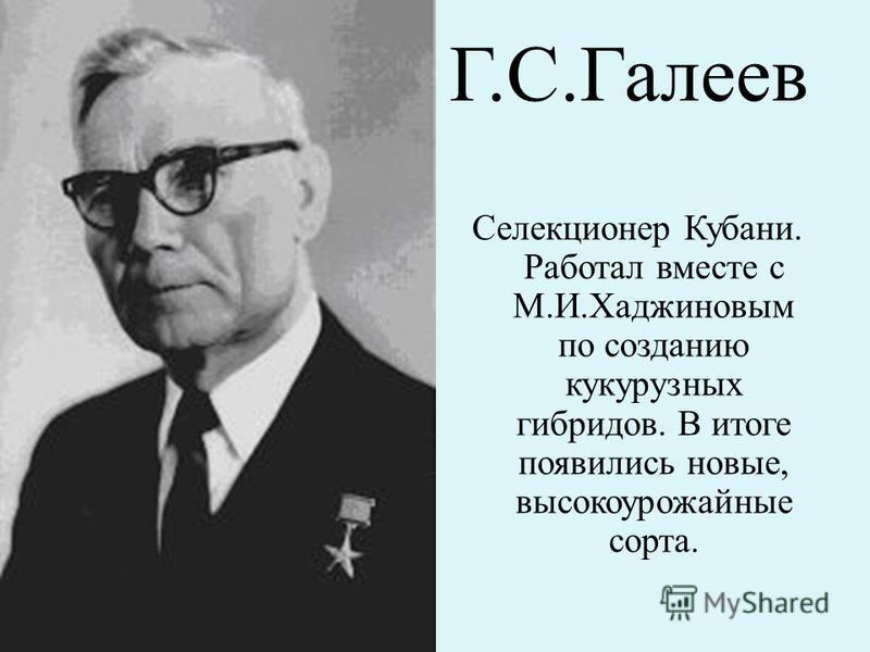 Г.С.Галеев Селекционер Кубани. Работал вместе с М.И.Хаджиновым по созданию кукурузных гибридов. В итоге появились новые, высокоурожайные сорта.