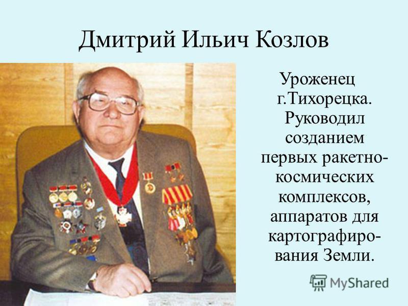 Дмитрий Ильич Козлов Уроженец г.Тихорецка. Руководил созданием первых ракетно- космических комплексов, аппаратов для картографирования Земли.