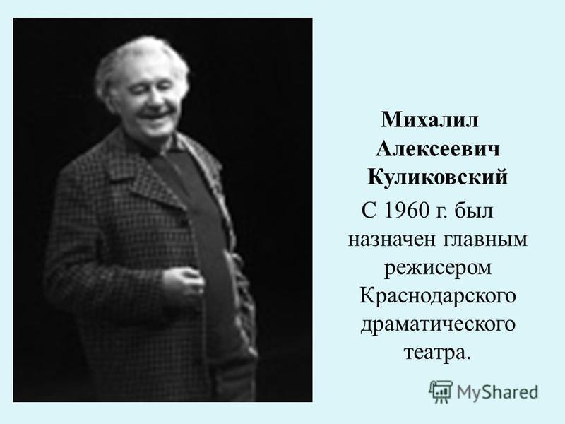 Михалил Алексеевич Куликовский С 1960 г. был назначен главным режиссером Краснодарского драматического театра.