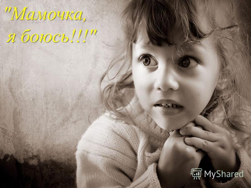 Мамочка, я боюсь !!! я боюсь !!!