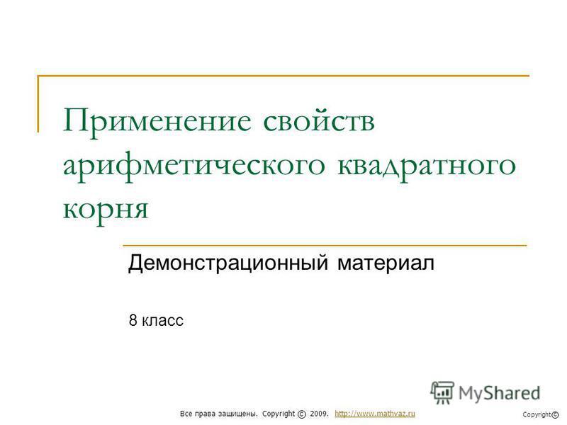 Применение свойств арифметического квадратного корня Демонстрационный материал 8 класс Все права защищены. Copyright 2009. http://www.mathvaz.ruhttp://www.mathvaz.ru с Copyright с