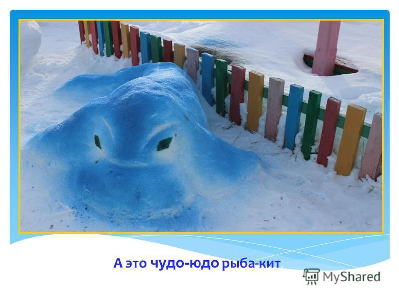 А это чудо-юдо рыба-кит.