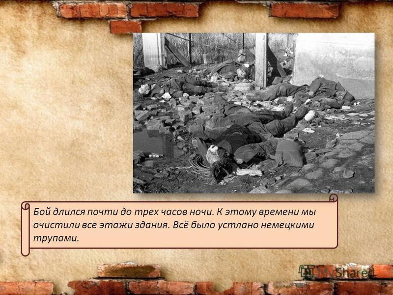 Бой длился почти до трех часов ночи. К этому времени мы очистили все этажи здания. Всё было устлано немецкими трупами.