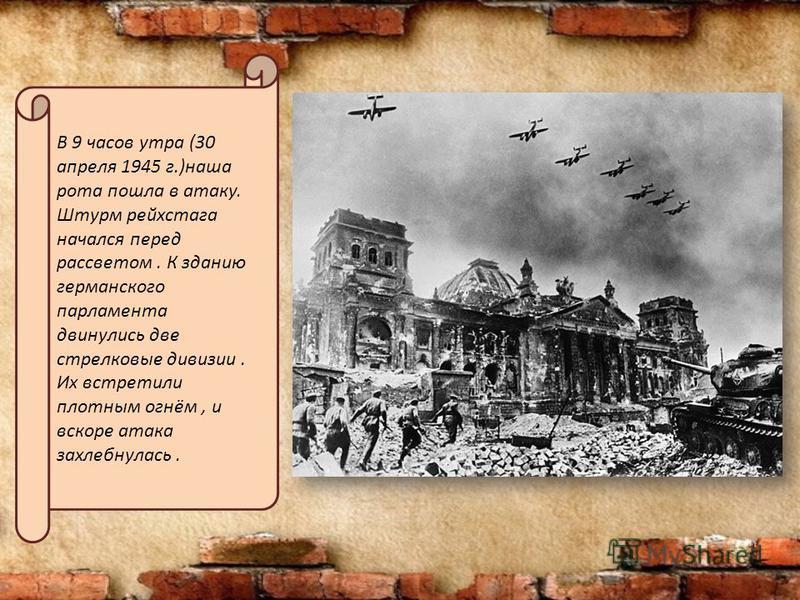 В 9 часов утра (30 апреля 1945 г.)наша рота пошла в атаку. Штурм рейхстага начался перед рассветом. К зданию германского парламента двинулись две стрелковые дивизии. Их встретили плотным огнём, и вскоре атака захлебнулась.