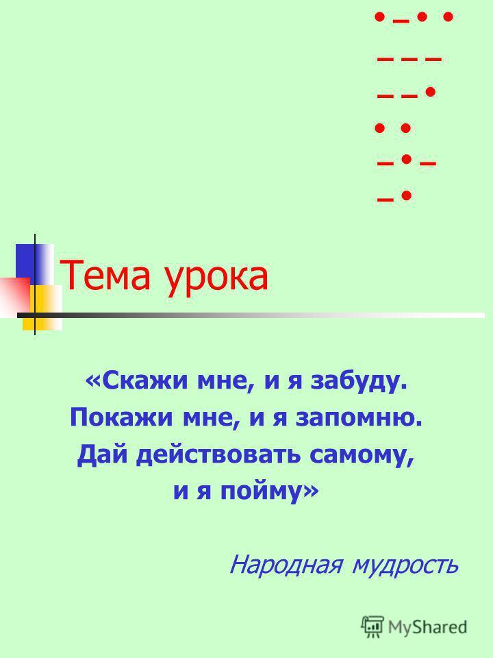 Тема урока «Скажи мне, и я забуду. Покажи мне, и я запомню. Дай действовать самому, и я пойму» Народная мудрость – – – – – – – – –