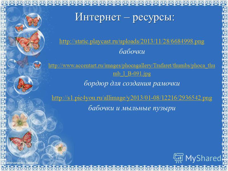 Интернет – ресурсы: http://static.playcast.ru/uploads/2013/11/28/6684998. png бабочки http://www.accentart.ru/images/phocagallery/Trafaret/thumbs/phoca_thu mb_l_B-091. jpg бордюр для создания рамочки http://s1.pic4you.ru/allimage/y2013/01-08/12216/29