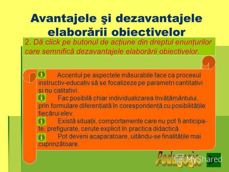 Avantajele şi dezavantajele elaborării obiectivelor 1.Dă click pe butonul de acţiune din dreptul enunţurilor care semnifică avantajele elaborării obiectivelor Sprijină evaluarea rezultatelor şi constituie criterii de evaluare a procesului didactic. S