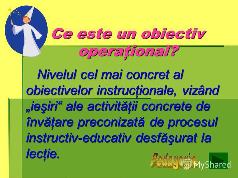 Obiective operaţionale 1. Să definească termenul de obiectiv operaţional, utilizând corect termenii de specialitate; 2. Să recunoască domeniul unor obiective operaţionale date; 3. Să formuleze obiective operaţionale în baza procedurilor lui R. F. Mag