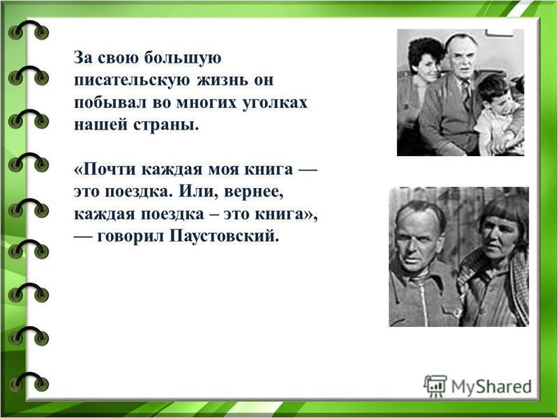 За свою большую писательскую жизнь он побывал во многих уголках нашей страны. «Почти каждая моя книга это поездка. Или, вернее, каждая поездка – это книга», говорил Паустовский.