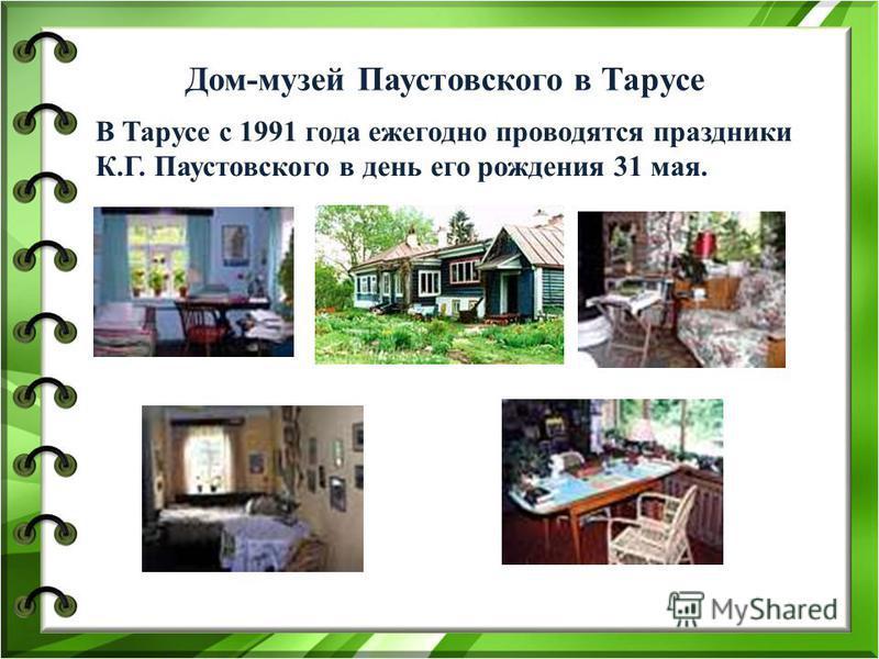 Дом-музей Паустовского в Тарусе В Тарусе с 1991 года ежегодно проводятся праздники К.Г. Паустовского в день его рождения 31 мая.