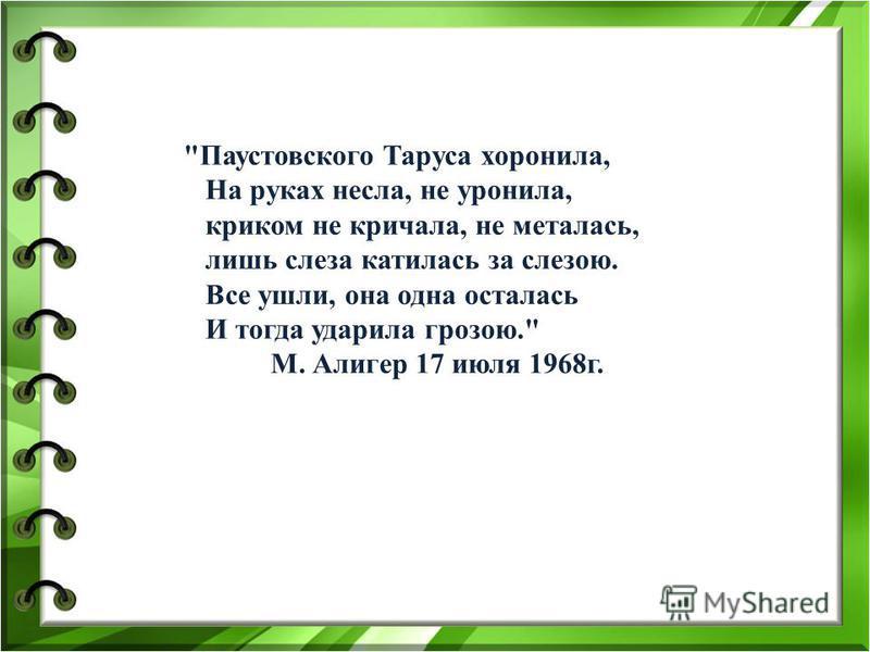 Паустовского Таруса хоронила, На руках несла, не уронила, криком не кричала, не металась, лишь слеза катилась за слезою. Все ушли, она одна осталась И тогда ударила грозою. М. Алигер 17 июля 1968 г.