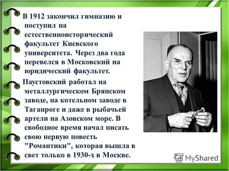В 1912 закончил гимназию и поступил на естественно исторический факультет Киевского университета. Через два года перевелся в Московский на юридический факультет. Паустовский работал на металлургическом Брянском заводе, на котельном заводе в Таганроге