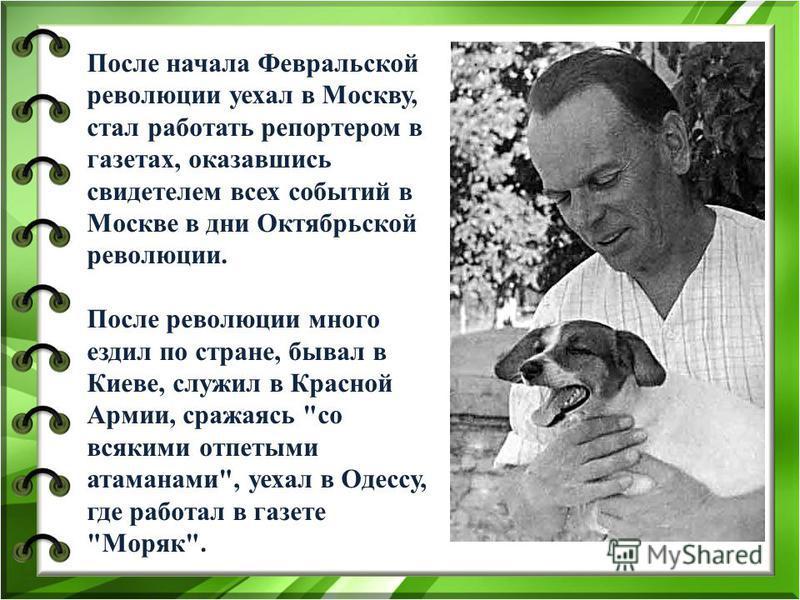 После начала Февральской революции уехал в Москву, стал работать репортером в газетах, оказавшись свидетелем всех событий в Москве в дни Октябрьской революции. После революции много ездил по стране, бывал в Киеве, служил в Красной Армии, сражаясь
