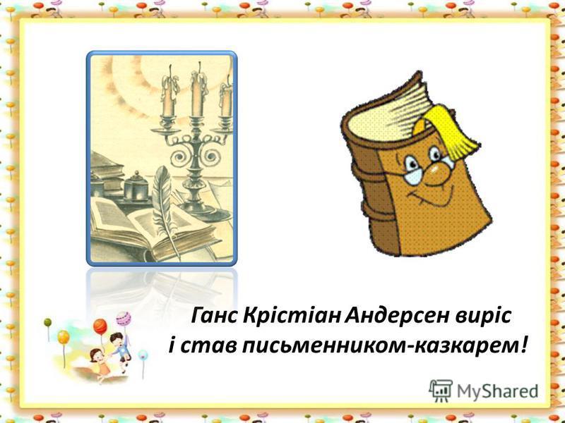 Ганс Крістіан Андерсен виріс і став письменником-казкарем!
