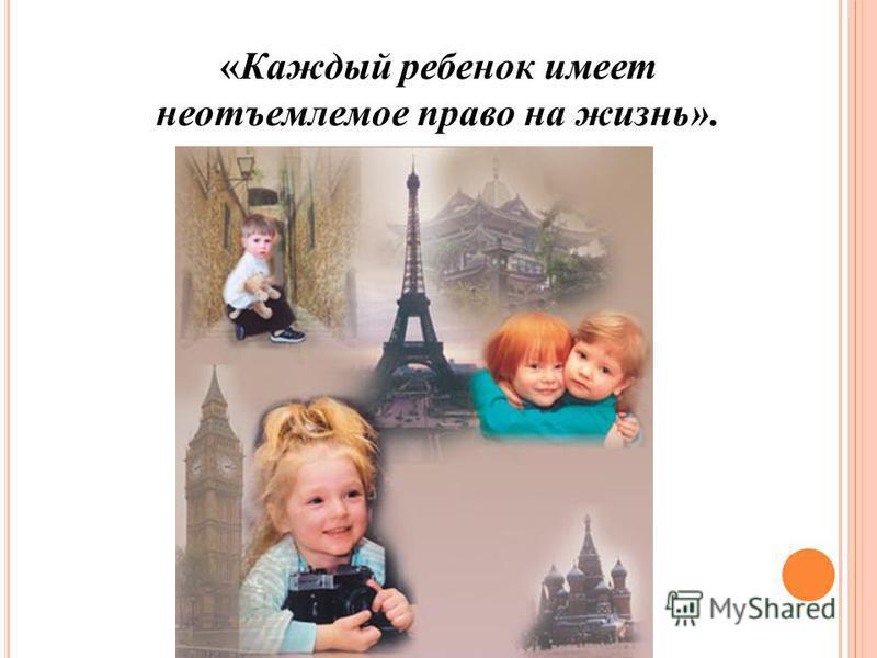 «Каждый ребенок имеет неотъемлемое право на жизнь».