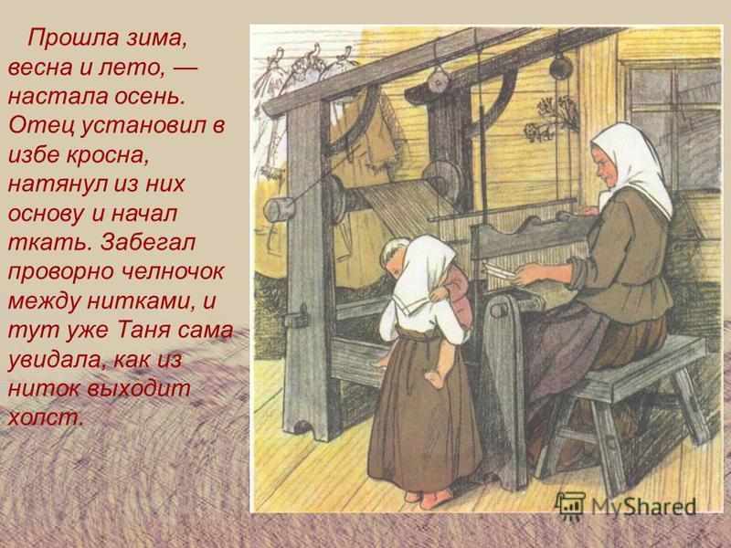 Прошла зима, весна и лето, настала осень. Отец установил в избе кросна, натянул из них основу и начал ткать. Забегал проворно челночок между нитками, и тут уже Таня сама увидала, как из ниток выходит холст.
