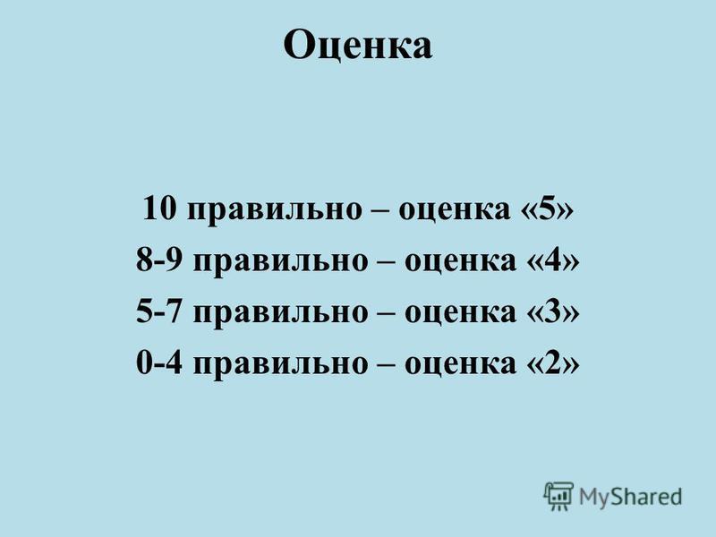 Оценка 10 правильно – оценка «5» 8-9 правильно – оценка «4» 5-7 правильно – оценка «3» 0-4 правильно – оценка «2»