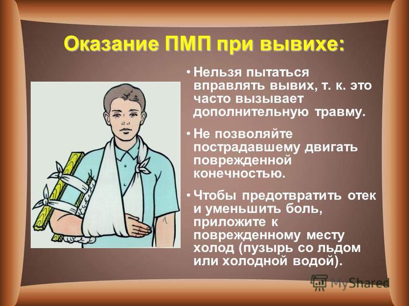 Оказание ПМП при вывихе: Нельзя пытаться вправлять вывих, т. к. это часто вызывает дополнительную травму. Не позволяйте пострадавшему двигать поврежденной конечностью. Чтобы предотвратить отек и уменьшить боль, приложите к поврежденному месту холод (