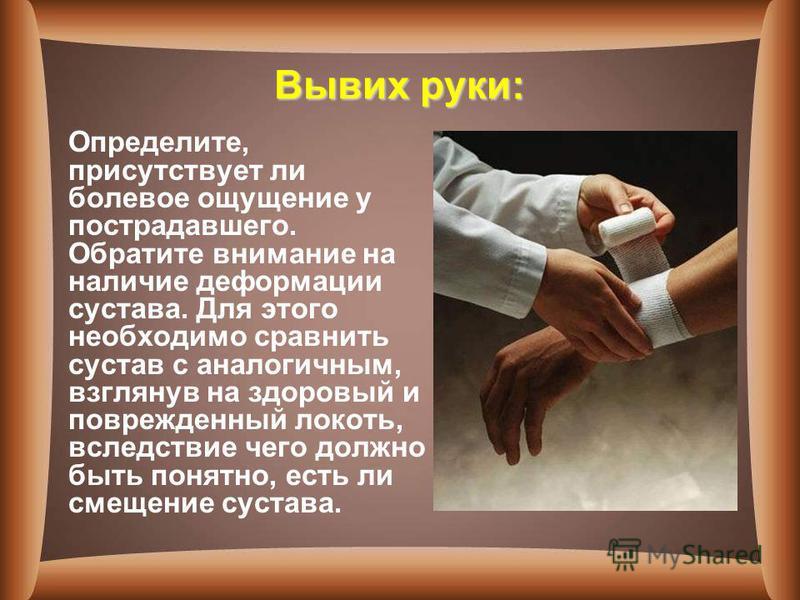 Вывих руки: Определите, присутствует ли болевое ощущение у пострадавшего. Обратите внимание на наличие деформации сустава. Для этого необходимо сравнить сустав с аналогичным, взглянув на здоровый и поврежденный локоть, вследствие чего должно быть пон