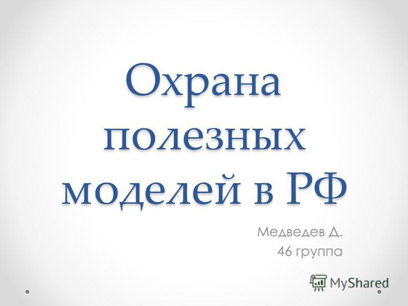 Охрана полезных моделей в РФ Медведев Д. 46 группа