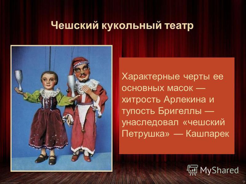 Чешский кукольный театр Первые записи о кукольниках появляются в конце XVIII в. Источником сюжетов для чешского кукольного театра стали герои комедии дель арте Характерные черты ее основных масок хитрость Арлекина и тупость Бригеллы унаследовал «чешс