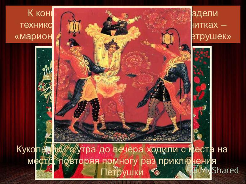 К концу XIX в. русские кукольники владели техникой двух видов: театра кукол на нитках – «марионеток» и перчаточных кукол - «петрушек» Кукольники с утра до вечера ходили с места на место, повторяя помногу раз приключения Петрушки