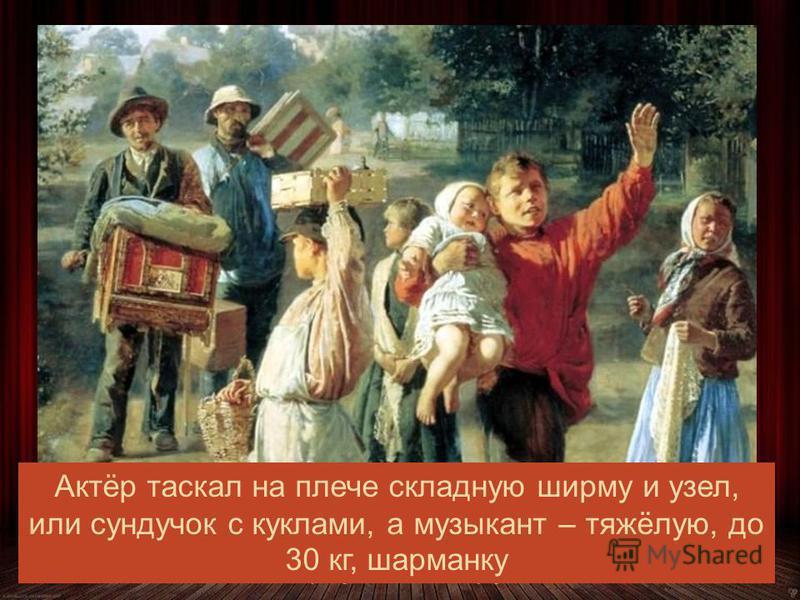 Иногда актер объединялся с шарманщиком Алексей Корзухин. Петрушка идёт! Актёр таскал на плече складную ширму и узел, или сундучок с куклами, а музыкант – тяжёлую, до 30 кг, шарманку
