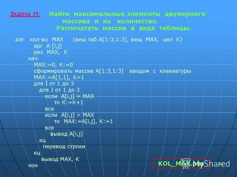1616 З АДАЧА 11: Найти максимальные элементы двумерного массива и их количество. Распечатать массив в виде таблицы. алг кол-во МАХ (ваш таб А[1:3,1:3], вещ МАХ, цел К) арг А [i,j] рез MAX, K нач MAX:=0, K:=0 сформировать массив А[1:3,1:3] вводом с кл