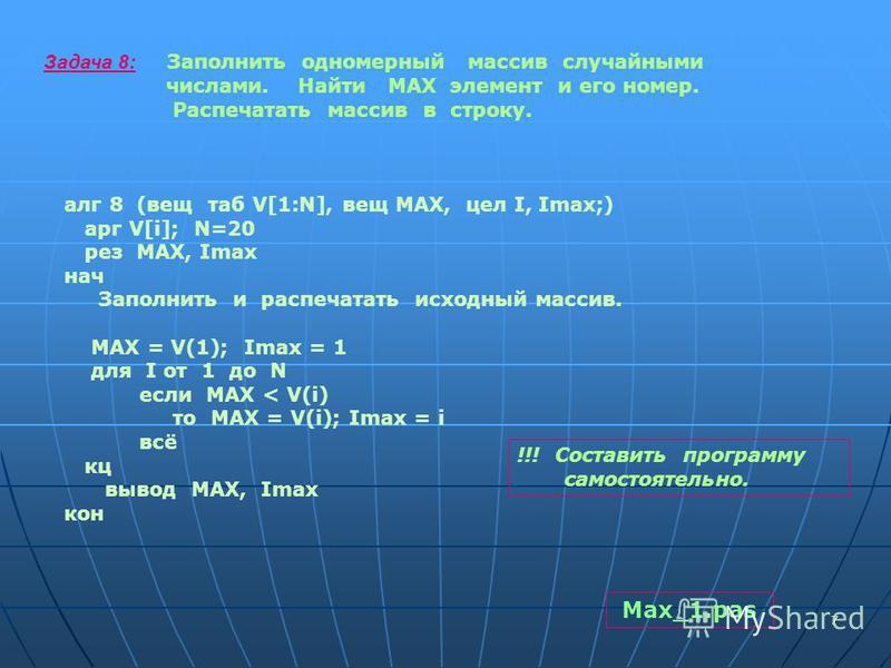 77 Задача 8: Заполнить одномерный массив случайными числами. Найти МАХ элемент и его номер. Распечатать массив в строку. алг 8 (вещ таб V[1:N], вещ МАХ, цел I, Imax;) арг V[i]; N=20 рез MAX, Imax нач Заполнить и распечатать исходный массив. МАХ = V(1