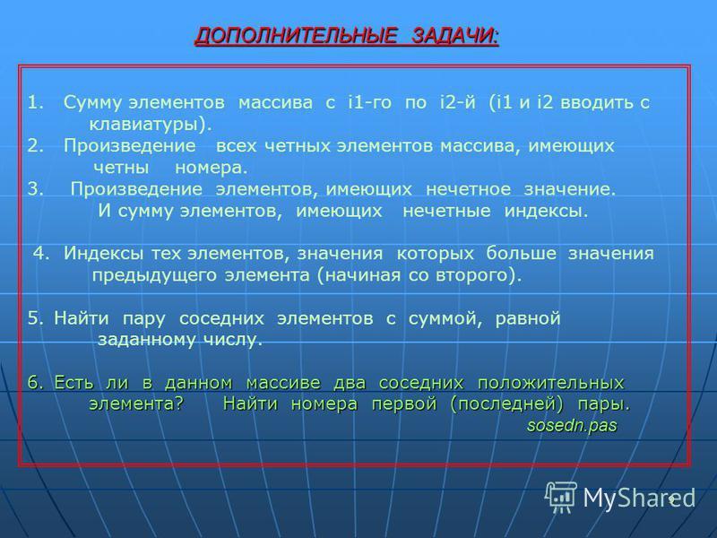 9 ДОПОЛНИТЕЛЬНЫЕ ЗАДАЧИ: 9 1. Сумму элементов массива с i1-го по i2-й (i1 и i2 вводить с клавиатуры). 2. Произведение всех четных элементов массива, имеющих четны номера. 3. Произведение элементов, имеющих нечетное значение. И сумму элементов, имеющи