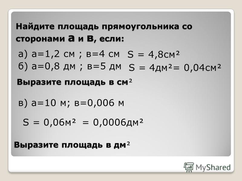 Найдите площадь прямоугольника со сторонами а и в, если: а) а=1,2 см ; в=4 см б) а=0,8 дм ; в=5 дм в) а=10 м; в=0,006 м Выразите площадь в см Выразите площадь в дм S = 4,8 см S = 4 дм S = 0,06 м = 0,04 см = 0,0006 дм