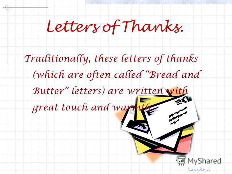 Ашық сабақтар Letters of Thanks. After being a guest for dinner/lunch or a weekend (in an English speaking country), it is advisable for the quest to write a letter and thank the hosts though oral thanks (by telephone) are also accepted.