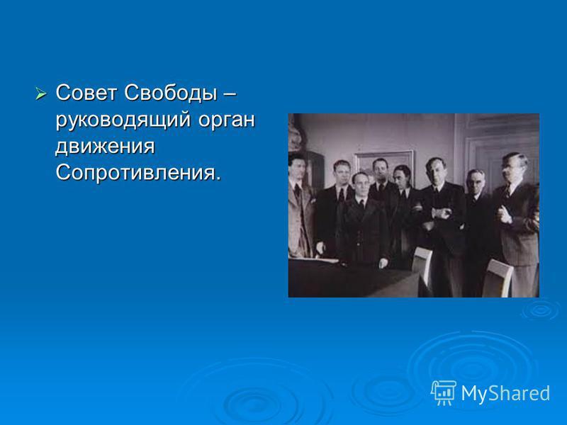 Совет Свободы – руководящий орган движения Сопротивления. Совет Свободы – руководящий орган движения Сопротивления.