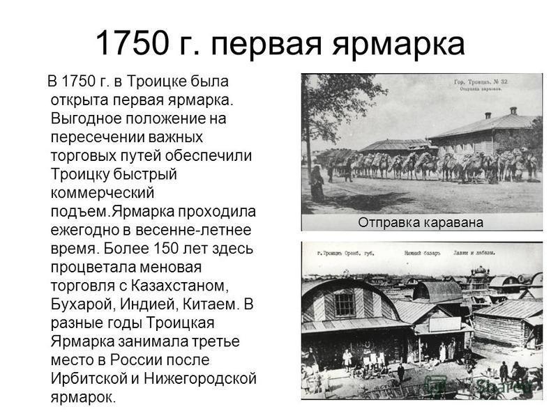 1750 г. первая ярмарка В 1750 г. в Троицке была открыта первая ярмарка. Выгодное положение на пересечении важных торговых путей обеспечили Троицку быстрый коммерческий подъем.Ярмарка проходила ежегодно в весенне-летнее время. Более 150 лет здесь проц