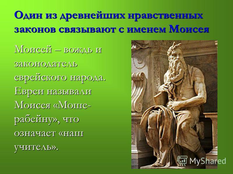 Один из древнейших нравственных законов связывают с именем Моисея Моисей – вождь и законодатель еврейского народа. Евреи называли Моисея «Моше- рабейну», что означает «наш учитель».