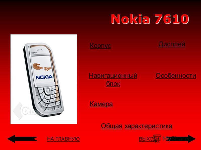 НА ГЛАВНУЮВЫХОД Nokia 7610 Корпус Навигационный блок Дисплей Общая Общая характеристика Особенности Камера