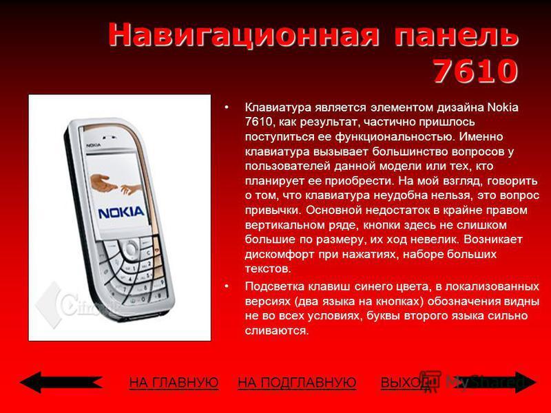 НА ГЛАВНУЮВЫХОД Навигационная панель 7610 Клавиатура является элементом дизайна Nokia 7610, как результат, частично пришлось поступиться ее функциональностью. Именно клавиатура вызывает большинство вопросов у пользователей данной модели или тех, кто
