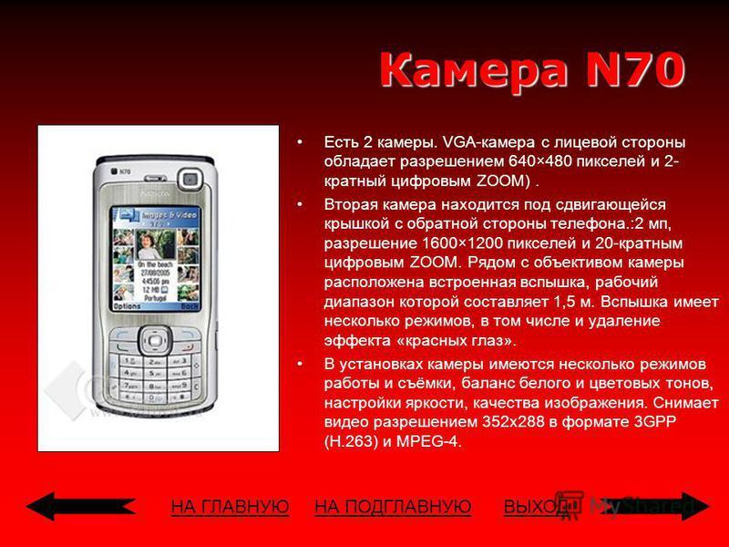 НА ГЛАВНУЮВЫХОД Камера N70 Есть 2 камеры. VGA-камера с лицевой стороны обладает разрешением 640×480 пикселей и 2- кратный цифровым ZOOM). Вторая камера находится под сдвигающейся крышкой с обратной стороны телефона.:2 мп, разрешение 1600×1200 пикселе