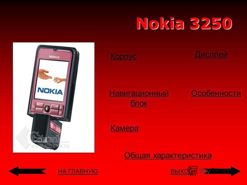 НА ГЛАВНУЮВЫХОД Nokia 3250 Корпус Навигационный блок Дисплей Общая характеристика Особенности Камера